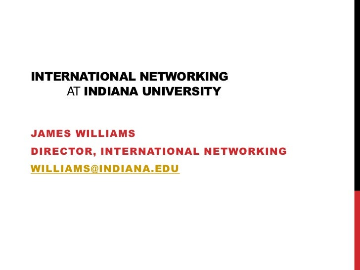 International Networkingat Indiana University<br />James Williams<br />Director, International Networking<br />williams@in...