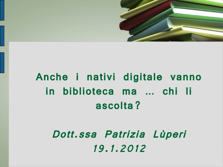 Anche i nativi digitale vanno in biblioteca ma … chi li ascolta? Dott.ssa Patrizia Lùperi 19.1.2012