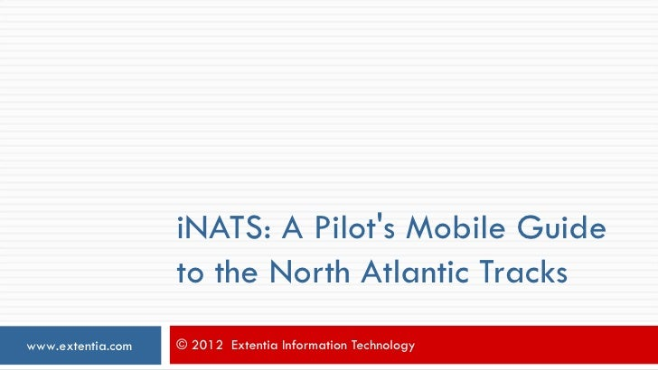 iNATS: A Pilots Mobile Guide                   to the North Atlantic Trackswww.extentia.com   © 2012 Extentia Information ...