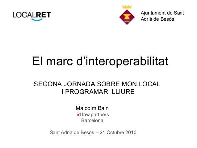 El marc d'interoperabilitat Malcolm Bain id law partners Barcelona Sant Adrià de Besòs – 21 Octubre 2010 SEGONA JORNADA SO...