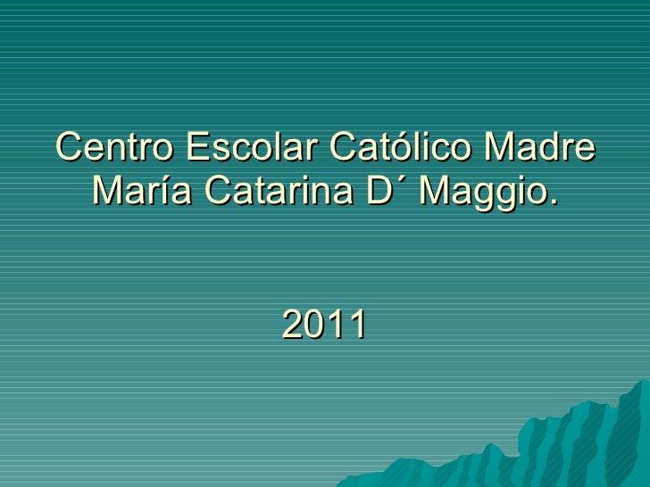 Centro Escolar Católico Madre María Catarina D´ Maggio. 2011