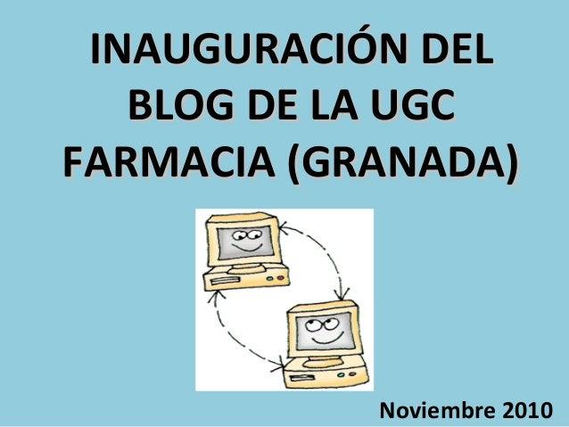 INAUGURACIÓN DELINAUGURACIÓN DEL BLOG DE LA UGCBLOG DE LA UGC FARMACIA (GRANADA)FARMACIA (GRANADA) Noviembre 2010