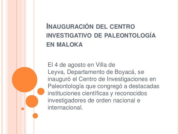 INAUGURACIÓN DEL CENTROINVESTIGATIVO DE PALEONTOLOGÍAEN MALOKAEl 4 de agosto en Villa deLeyva, Departamento de Boyacá, sei...