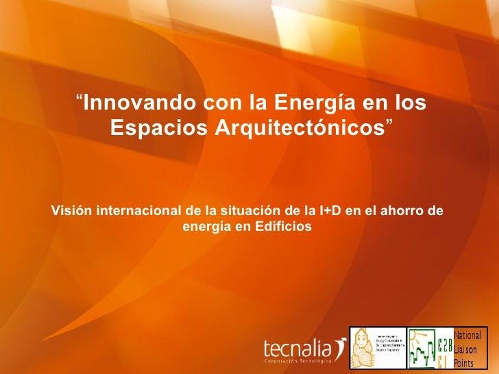 """"""" Innovando con la Energía en los Espacios Arquitectónicos """" Visión internacional de la situación de la I+D en el ahorro d..."""