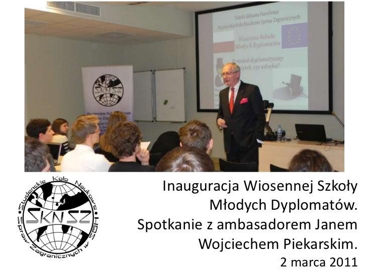 Inauguracja Wiosennej Szkoły Młodych Dyplomatów. Spotkanie z ambasadorem Janem Wojciechem Piekarskim.2 marca 2011<br />