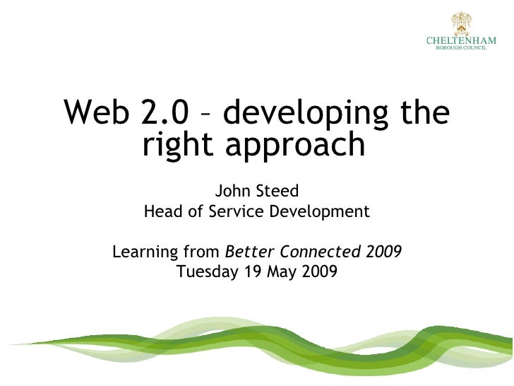 Web 2.0 – developing the right approach   John Steed Head of Service Development Learning from  Better Connected 2009 Tues...