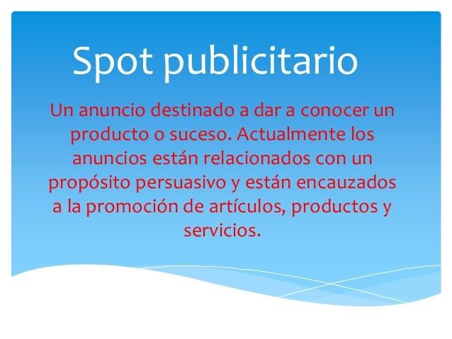 Spot publicitario Un anuncio destinado a dar a conocer un producto o suceso. Actualmente los anuncios están relacionados c...