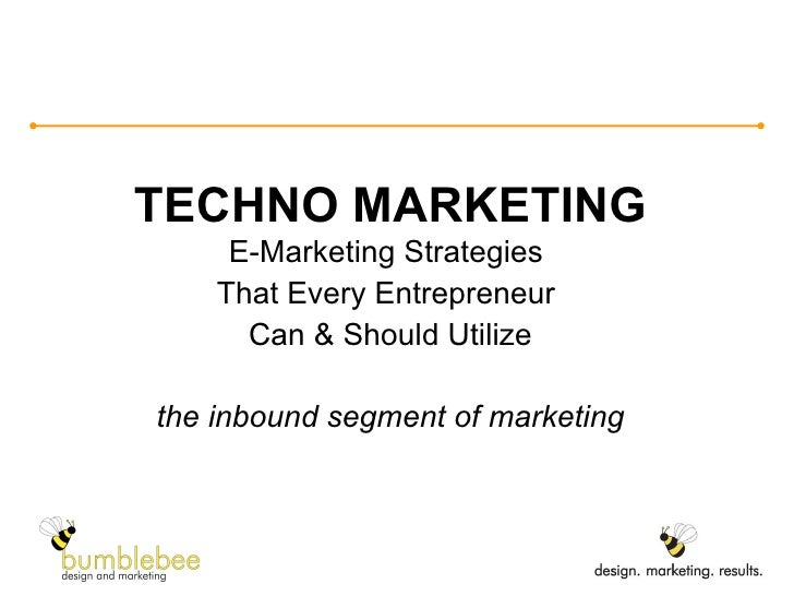 TECHNO MARKETING E-Marketing Strategies  That Every Entrepreneur  Can & Should Utilize the inbound segment of marketing