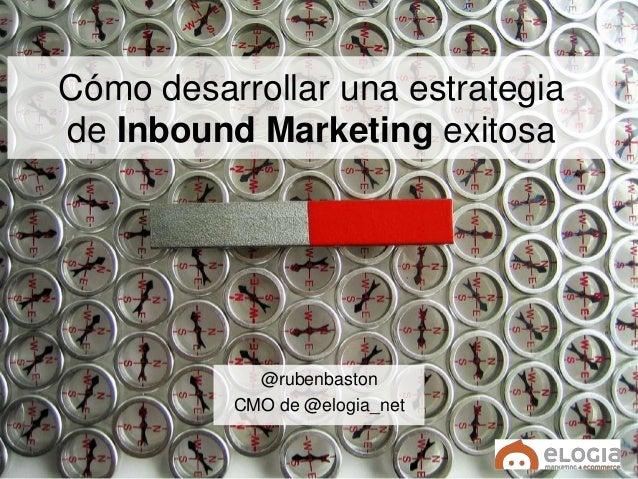 Cómo desarrollar una estrategia de Inbound Marketing exitosa @rubenbaston CMO de @elogia_net