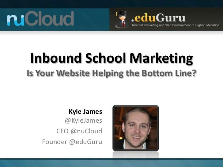 Inbound School MarketingIs Your Website Helping the Bottom Line?           Kyle James         @KyleJames       CEO @nuClou...