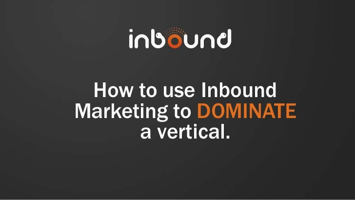 How to use InboundMarketing to DOMINATE      a vertical.