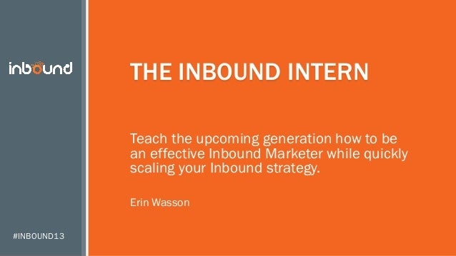#INBOUND13 THE INBOUND INTERN Teach the upcoming generation how to be an effective Inbound Marketer while quickly scaling ...
