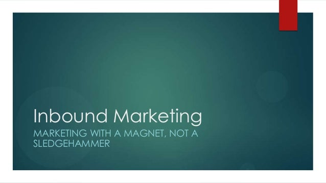 Inbound Marketing MARKETING WITH A MAGNET, NOT A SLEDGEHAMMER