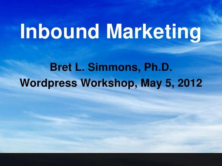 Inbound Marketing    Bret L. Simmons, Ph.D.Wordpress Workshop, May 5, 2012