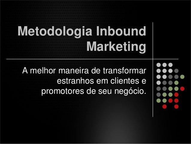Metodologia Inbound Marketing A melhor maneira de transformar estranhos em clientes e promotores de seu negócio.