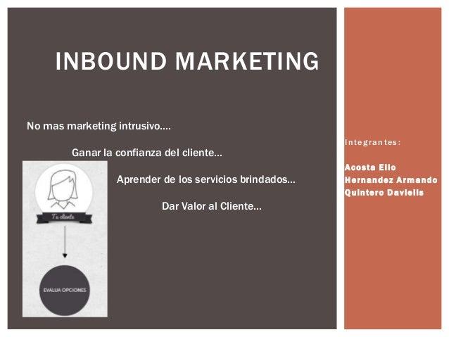 INBOUND MARKETING No mas marketing intrusivo…. Ganar la confianza del cliente… Aprender de los servicios brindados… Dar Va...