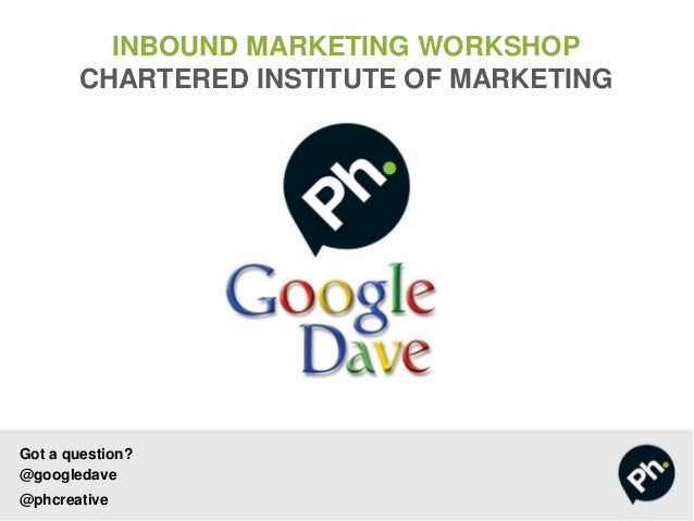 Got a question? @googledave @phcreative INBOUND MARKETING WORKSHOP CHARTERED INSTITUTE OF MARKETING