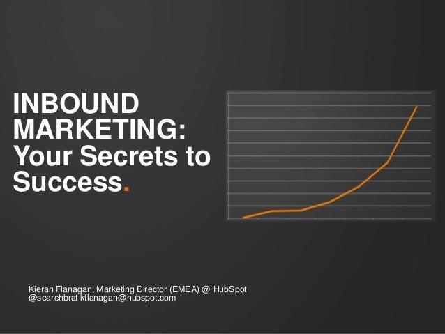 INBOUND MARKETING: Your Secrets to Success. Kieran Flanagan, Marketing Director (EMEA) @ HubSpot @searchbrat kflanagan@hub...