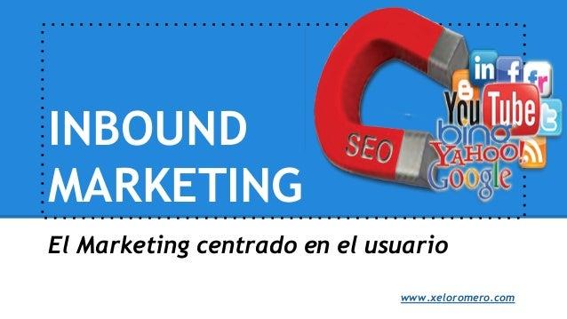 INBOUND MARKETING El Marketing centrado en el usuario www.xeloromero.com