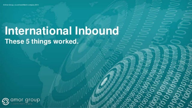 © Amor Group, a Lockheed Martin company 2013  International Inbound These 5 things worked.