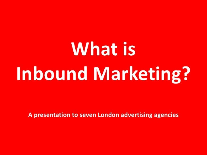 What isInbound Marketing? A presentation to seven London advertising agencies