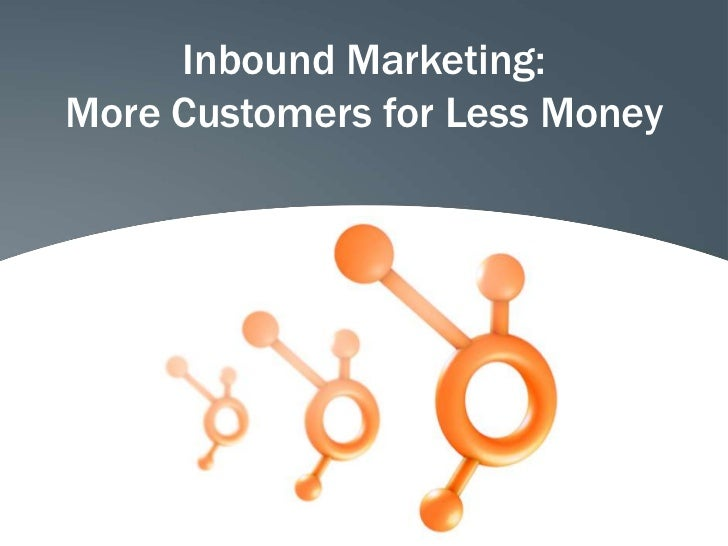 Inbound Marketing:More Customers for Less Money