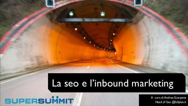 La seo e l'inbound marketing A cura di Andrea Scarpetta Head of Seo @fullplan.it
