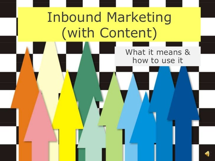 Inbound Marketing  (with Content)          What it means &           how to use it