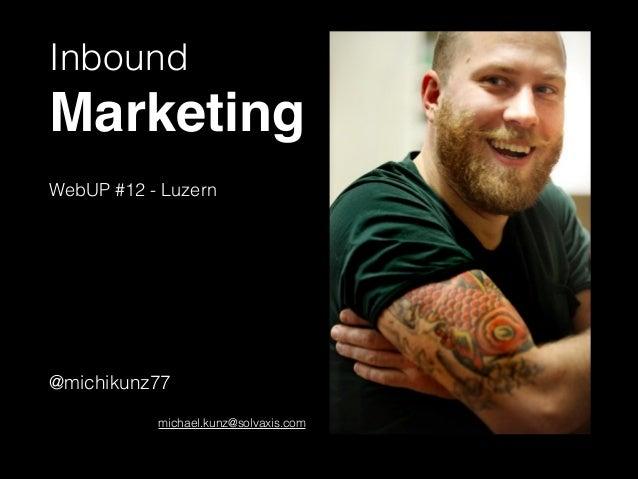 Inbound Marketing! ! WebUP #12 - Luzern ! ! ! ! ! ! @michikunz77 ! michael.kunz@solvaxis.com