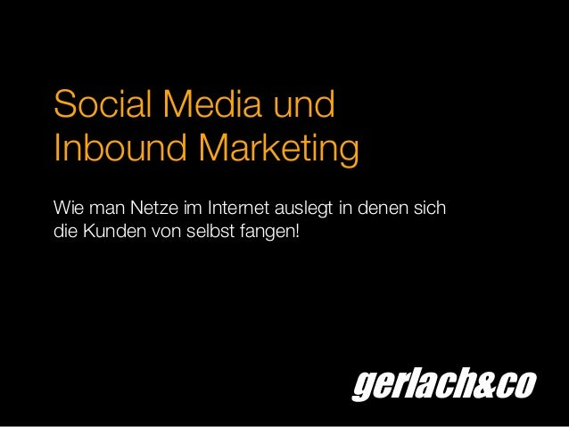 gerlach&coSocial Media undInbound MarketingWie man Netze im Internet auslegt in denen sichdie Kunden von selbst fangen!
