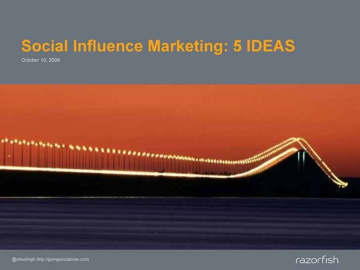 Social Influence Marketing: 5 IDEAS October 10, 2009 @shivsingh http://goingsocialnow.com