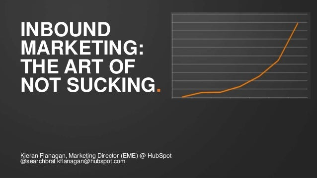 INBOUNDMARKETING:THE ART OFNOT SUCKING.Kieran Flanagan, Marketing Director (EME) @ HubSpot@searchbrat kflanagan@hubspot.com