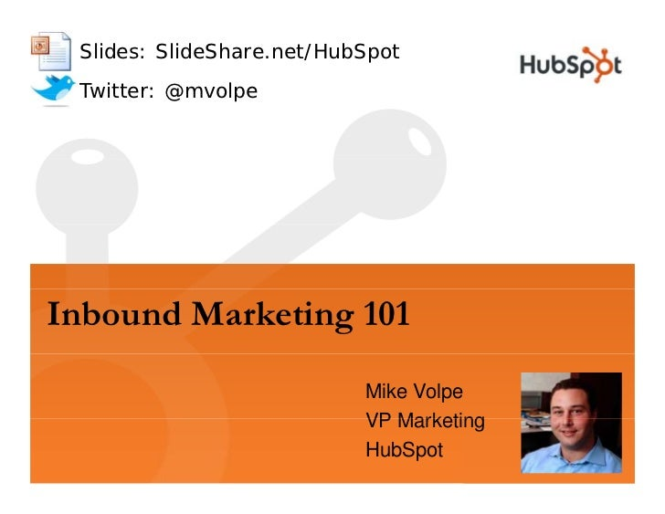 Slides: SlideShare.net/HubSpot  Twitter: @mvolpe     Inbound Marketing 101                            Mike Volpe          ...