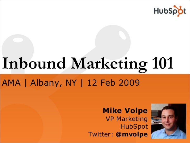 Inbound Marketing 101 Mike Volpe VP Marketing HubSpot Twitter:  @mvolpe AMA | Albany, NY | 12 Feb 2009