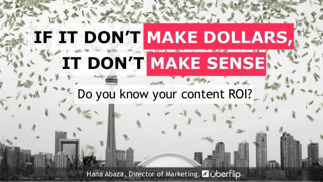 Do you know your content ROI? IF IT DON'T MAKE DOLLARS, IT DON'T MAKE SENSE Hana Abaza, Director of Marketing,