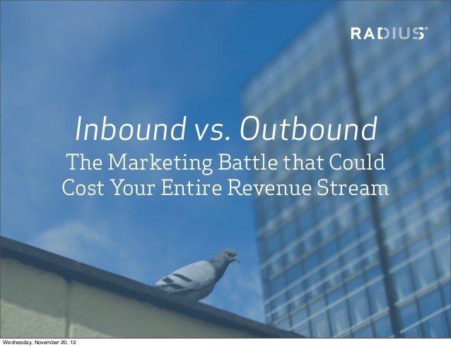 Inbound vs. Outbound The Marketing Battle that Could Cost Your Entire Revenue Stream  Wednesday, November 20, 13