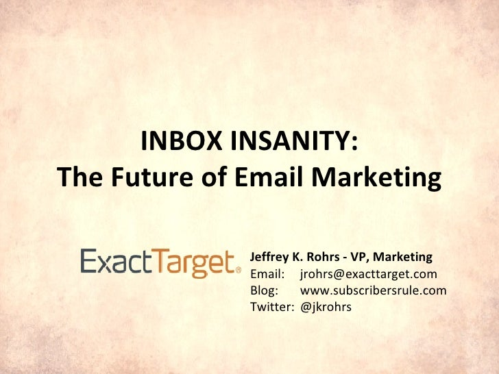 INBOX INSANITY: The Future of Email Marketing Jeffrey K. Rohrs - VP, Marketing Email: [email_address] Blog: www.subscriber...