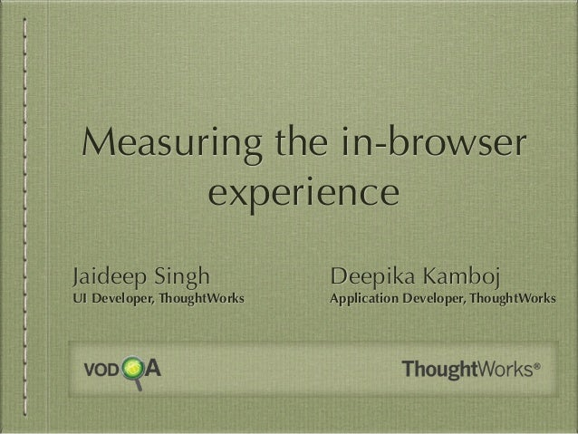 Measuring the in-browser experience Jaideep Singh UI Developer, ThoughtWorks Deepika Kamboj Application Developer, Thought...