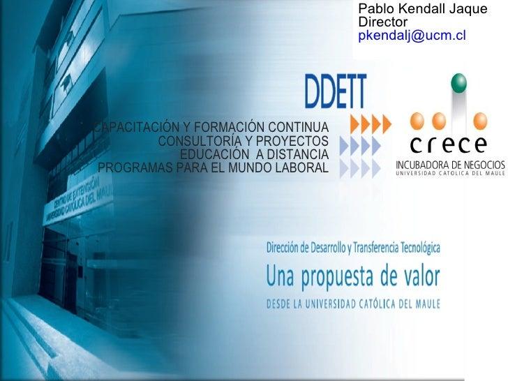 Pablo Kendall Jaque Director [email_address]   CAPACITACIÓN Y FORMACIÓN CONTINUA CONSULTORÍA Y PROYECTOS EDUCACIÓN  A DIST...