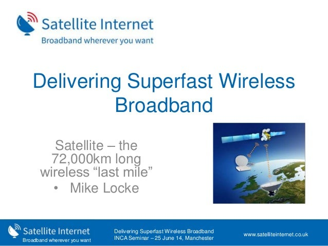 """Broadband wherever you want Delivering Superfast Wireless Broadband Satellite – the 72,000km long wireless """"last mile"""" • M..."""