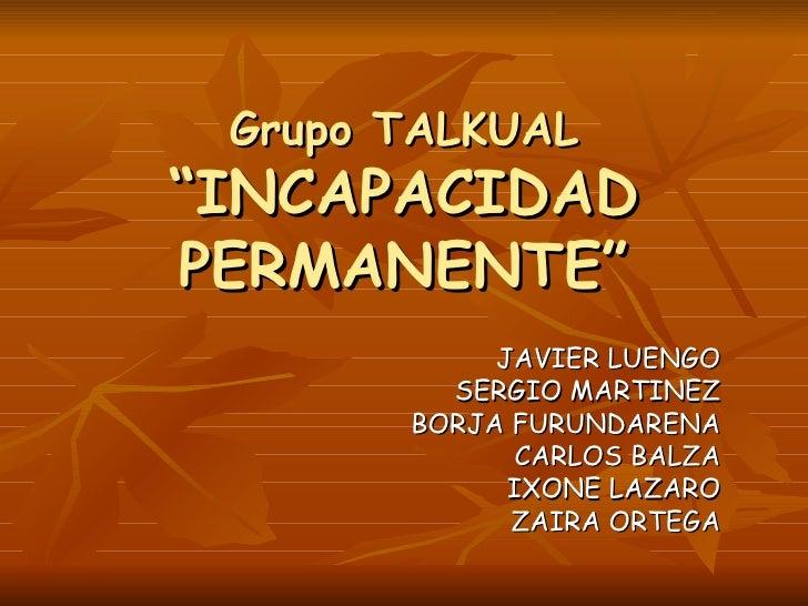 "Grupo TALKUAL ""INCAPACIDAD PERMANENTE"" JAVIER LUENGO SERGIO MARTINEZ BORJA FURUNDARENA CARLOS BALZA IXONE LAZARO ZAIRA ORT..."