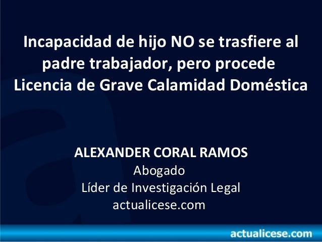 Incapacidad de hijo NO se trasfiere alpadre trabajador, pero procedeLicencia de Grave Calamidad DomésticaALEXANDER CORAL R...