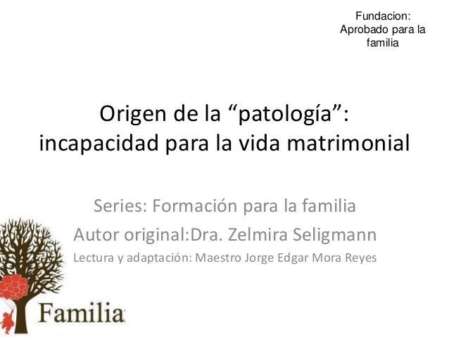 """Origen de la """"patología"""": incapacidad para la vida matrimonial Series: Formación para la familia Autor original:Dra. Zelmi..."""