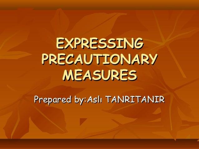 EXPRESSINGEXPRESSING PRECAUTIONARYPRECAUTIONARY MEASURESMEASURES Prepared by:Aslı TANRITANIRPrepared by:Aslı TANRITANIR