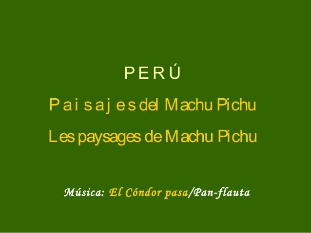 PE R ÚP a i s a j e s del Machu PichuLes paysages de Machu Pichu  Música: El Cóndor pasa/Pan-flauta