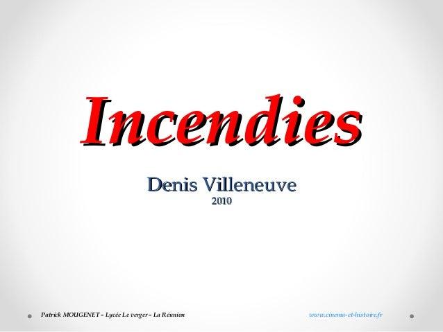 IncendiesIncendies Denis VilleneuveDenis Villeneuve 20102010 Patrick MOUGENET – Lycée Le verger – La Réunion www.cinema-et...