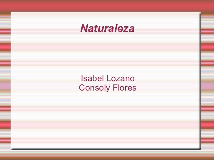 Naturaleza <ul><ul><li>Isabel Lozano </li></ul></ul><ul><ul><li>Consoly Flores </li></ul></ul>