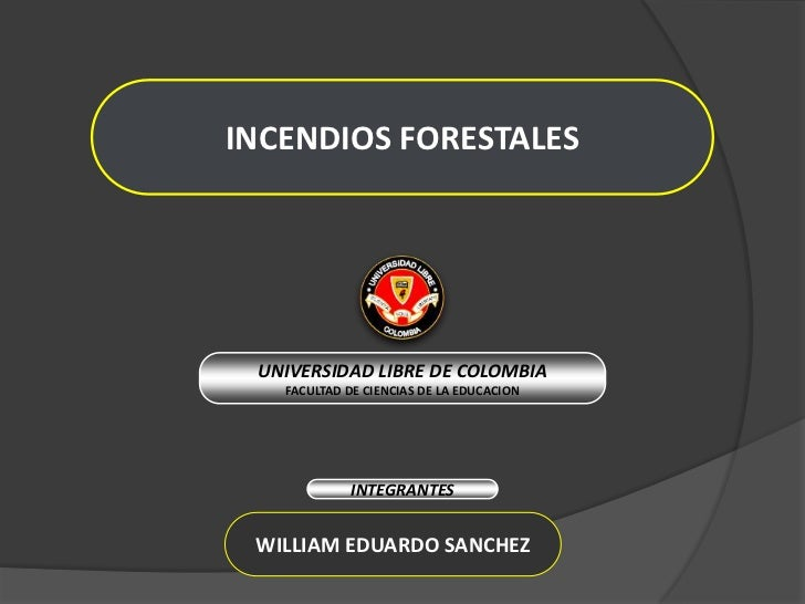INCENDIOS FORESTALES<br />UNIVERSIDAD LIBRE DE COLOMBIA<br />FACULTAD DE CIENCIAS DE LA EDUCACION<br />INTEGRANTES<br />WI...