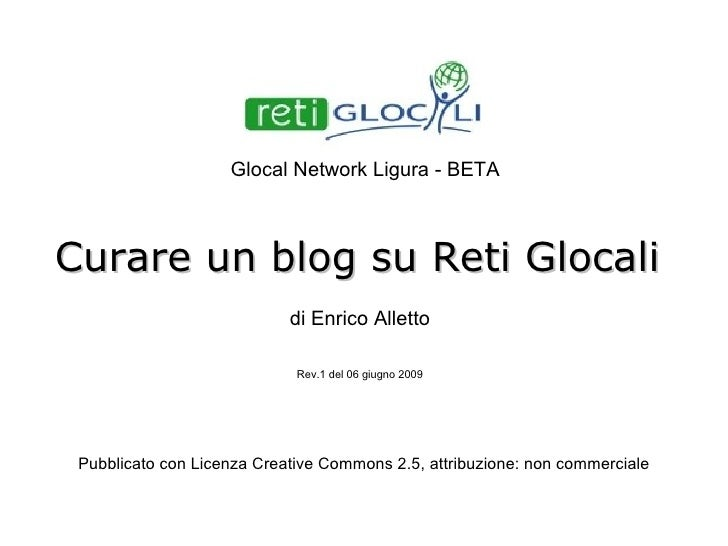 Curare un blog su Reti Glocali a cura di Enrico Alletto Rev.2 del 02 giugno 2010 Pubblicato con Licenza Creative Commons 2...