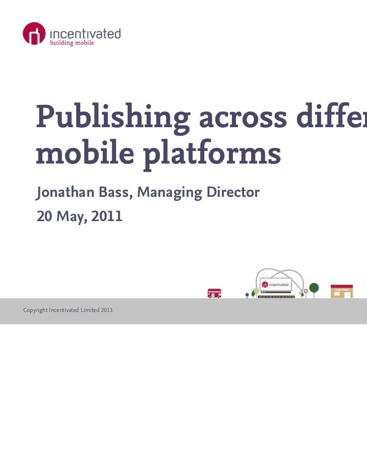 Publishing across different    mobile platforms     Jonathan Bass, Managing Director     20 May, 2011Copyright Incentivate...